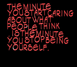 Caring About What People Think Is The Minute You Stop Being Yourself ...