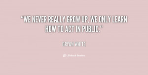 We never really grow up, we only learn how to act in public.""