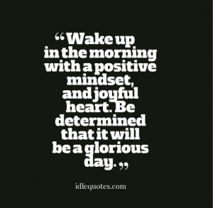 Wake up in the morning with a positive mindset, and joyful heart. Be ...