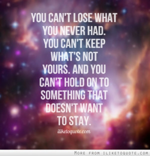 You can't lose what you never had. You can't keep what's not yours ...