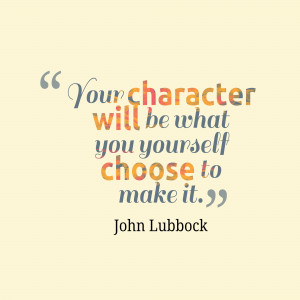 Your character will be what you yourself.