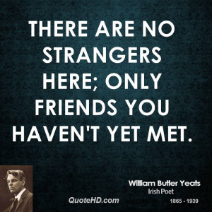 There are no strangers here; Only friends you haven't yet met.