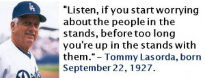 Tommy Lasorda, born September 22, 1927. This quote applies to more ...