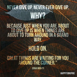give up. Never give up. Why? Because just when you are about to give ...