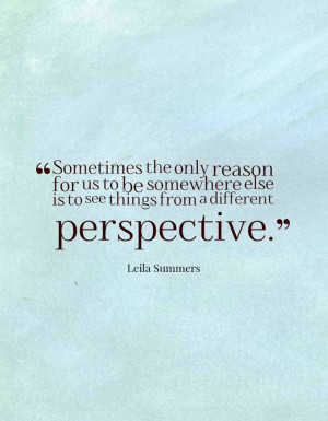 ... else is to see things from a different perspective.-Leila Summers
