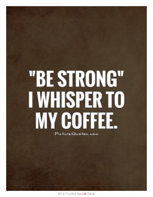 Coffee Quotes Be Strong Quotes Funny Coffee Quotes