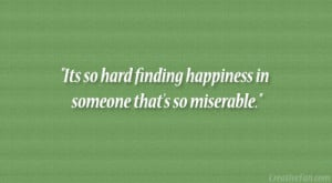 Its so hard finding happiness in someone that's so miserable.""