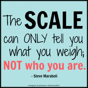 The scale can only tell you what you weigh; not who you are.""