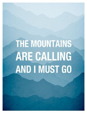 The Mountains are calling and I must go, John Muir Quote ...