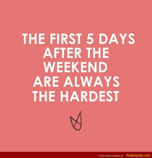 The first 5 days after the weekend are always the hardest.