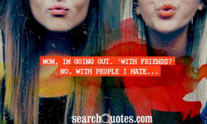 Mom, Im going out. 'With friends?' No, with people I hate...