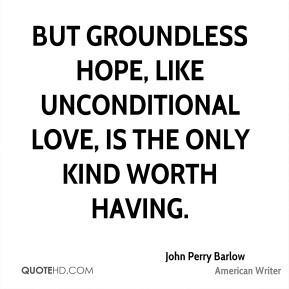 John Perry Barlow - But groundless hope, like unconditional love, is ...