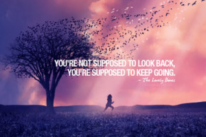 You're Not Supposed to Look Back, You're Supposed To Keep Going ...
