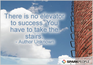 ... Quote - There is no elevator to success. You have to take the stairs
