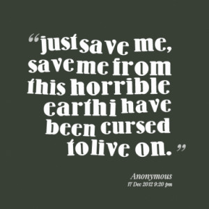 just save me, save me from this horrible earth i have been cursed to ...