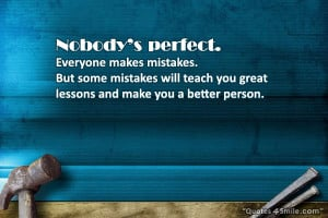 Nobodys perfect. Everyone makes mistakes. But some mistakes will teach ...