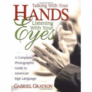 Talking with Your Hands, Listening with Your Eyes: A Complete ...