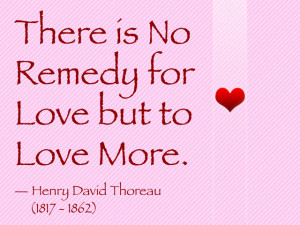 """There is no remedy for love but to love more."""""""