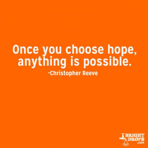"""Once you choose hope, anything's possible."""" ~Christopher Reeve"""
