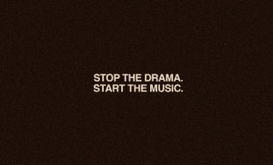 stop the drama, start the music.