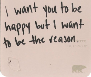 want you to be happy but i want to be the reason.