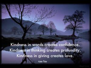 ... thinking creates profundity. Kindness in giving creates love. ~Lao Tzu