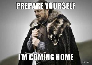 PREPARE YOURSELF, I'M COMING HOME