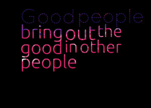 Quotes Picture: good people bring out the good in other people