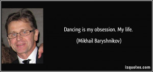 Dancing is my obsession. My life. - Mikhail Baryshnikov