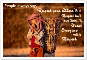 people always say respect your elders but respect isn t age specific ...