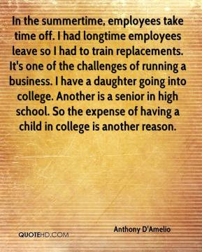 In the summertime, employees take time off. I had longtime employees ...