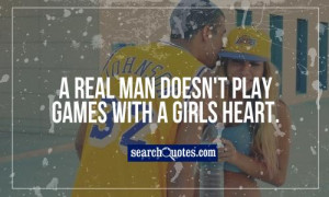 real man doesn't play games with a girls heart.