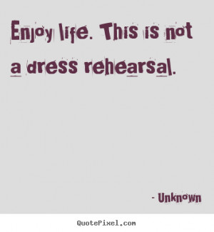 Enjoy life. this is not a dress rehearsal. Unknown top life sayings