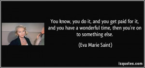 ... wonderful time, then you're on to something else. - Eva Marie Saint