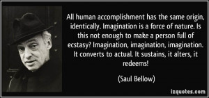 All human accomplishment has the same origin, identically. Imagination ...