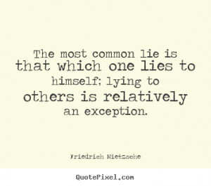 The most common lie is that which one lies to himself; lying to others ...