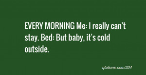 ... MORNING Me: I really can't stay. Bed: But baby, it's cold outside