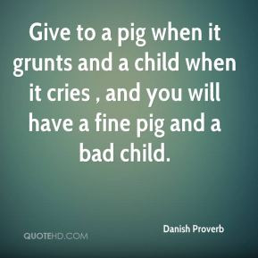Give to a pig when it grunts and a child when it cries , and you will ...