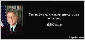 Turning 50 gives me more yesterdays than tomorrows. - Bill Clinton