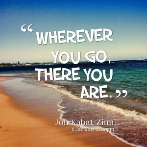 Quotes Picture: wherever you go, there you are