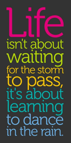 Life is not about waiting for the storm to pass... ~ unknown