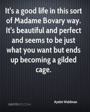 It's a good life in this sort of Madame Bovary way. It's beautiful and ...