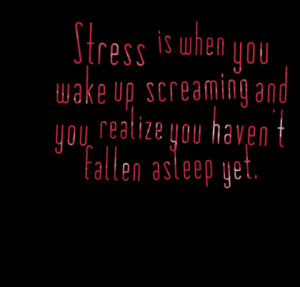 Stress is when you wake up screaming and you realize you haven't ...