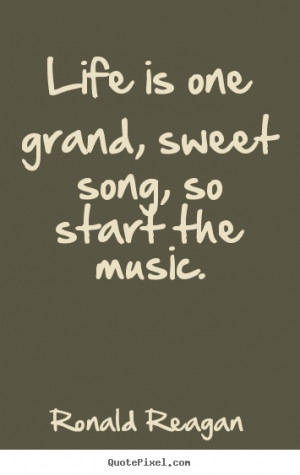 ... one grand, sweet song, so start the music. Ronald Reagan life quotes