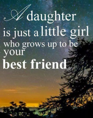 daughter is just a little girl who grows up to be your best friend