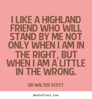 ... quotes about friendship - I like a highland friend who will stand by