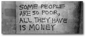 Some people are so poor, all they have is money.Source … Unknown in ...