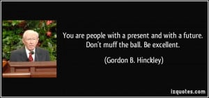 ... with a future. Don't muff the ball. Be excellent. - Gordon B. Hinckley