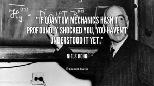 If quantum mechanics hasn't profoundly shocked you, you haven't ...