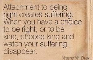 Attachment to being right creates suffering. When you have a Choice to ...